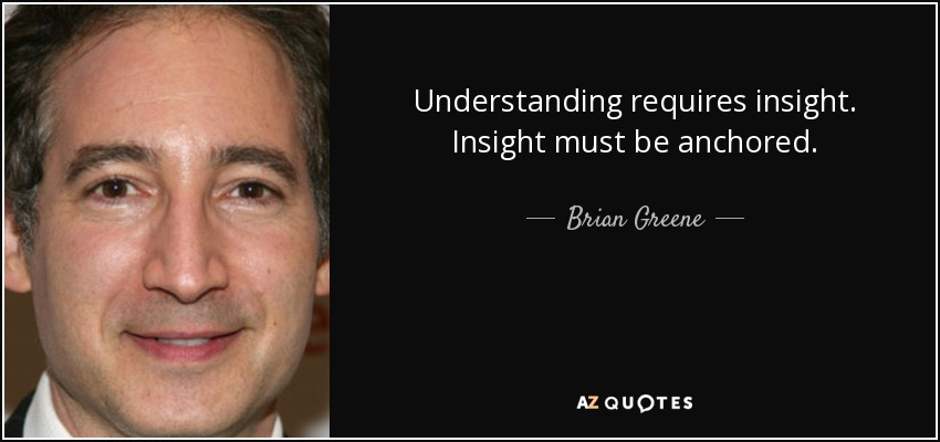 Understanding requires insight. Insight must be anchored. - Brian Greene