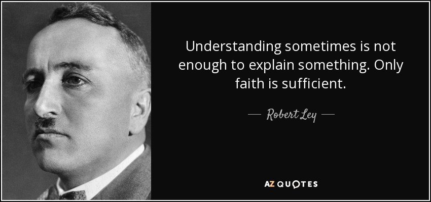 Understanding sometimes is not enough to explain something. Only faith is sufficient. - Robert Ley