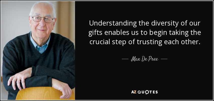 Understanding the diversity of our gifts enables us to begin taking the crucial step of trusting each other. - Max De Pree