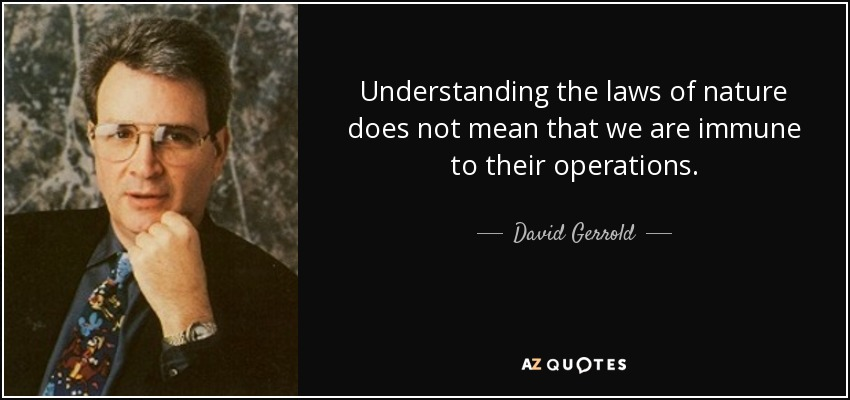 Understanding the laws of nature does not mean that we are immune to their operations. - David Gerrold