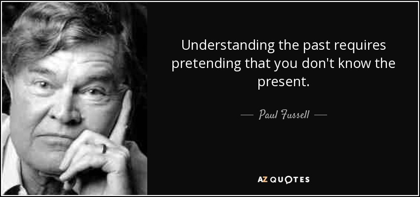 Understanding the past requires pretending that you don't know the present. - Paul Fussell