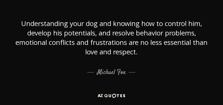 Understanding your dog and knowing how to control him, develop his potentials, and resolve behavior problems, emotional conflicts and frustrations are no less essential than love and respect. - Michael Fox