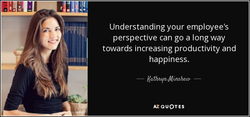 Understanding your employee's perspective can go a long way towards increasing productivity and happiness. - Kathryn Minshew