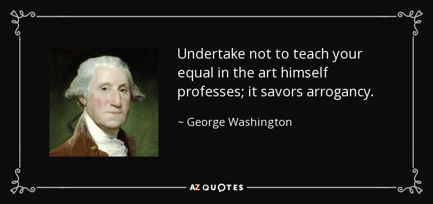 Undertake not to teach your equal in the art himself professes; it savors arrogancy. - George Washington