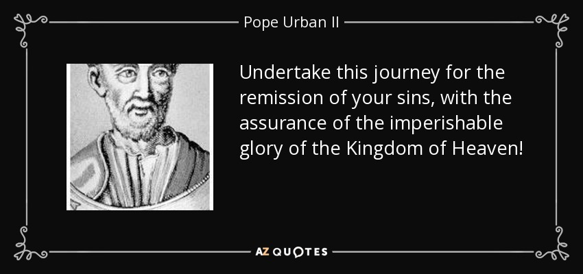 Undertake this journey for the remission of your sins, with the assurance of the imperishable glory of the Kingdom of Heaven! - Pope Urban II