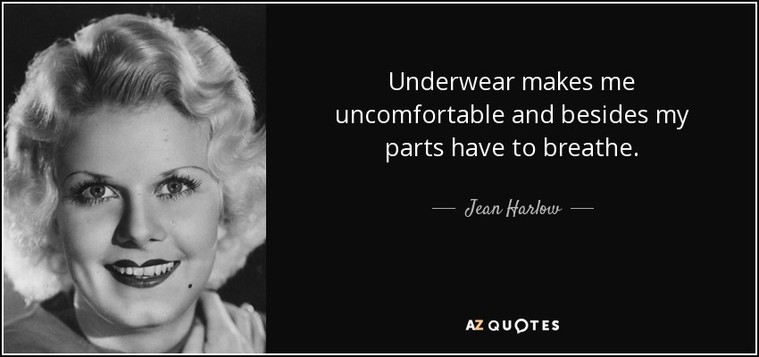 Underwear makes me uncomfortable and besides my parts have to breathe. - Jean Harlow