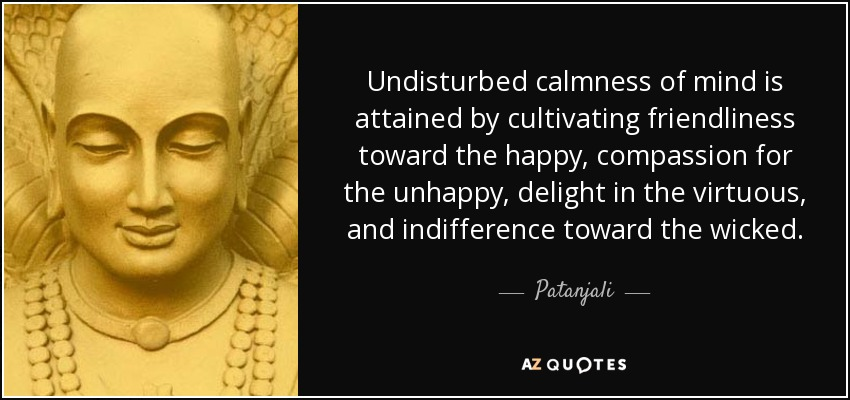 Undisturbed calmness of mind is attained by cultivating friendliness toward the happy, compassion for the unhappy, delight in the virtuous, and indifference toward the wicked. - Patanjali