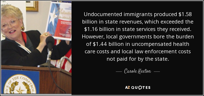 Undocumented immigrants produced $1.58 billion in state revenues, which exceeded the $1.16 billion in state services they received. However, local governments bore the burden of $1.44 billion in uncompensated health care costs and local law enforcement costs not paid for by the state. - Carole Keeton