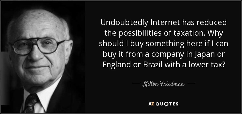 Undoubtedly Internet has reduced the possibilities of taxation. Why should I buy something here if I can buy it from a company in Japan or England or Brazil with a lower tax? - Milton Friedman