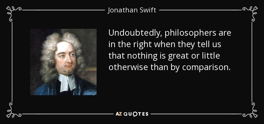 Undoubtedly, philosophers are in the right when they tell us that nothing is great or little otherwise than by comparison. - Jonathan Swift