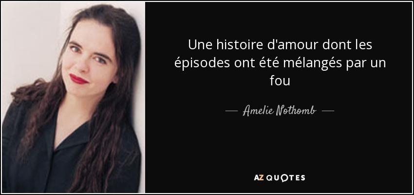 Une histoire d'amour dont les épisodes ont été mélangés par un fou - Amelie Nothomb