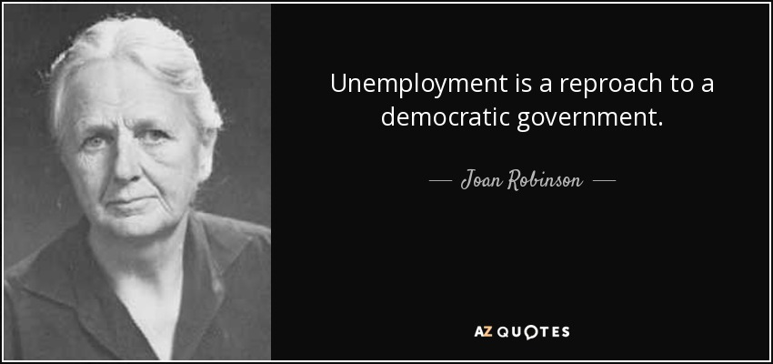 Unemployment is a reproach to a democratic government. - Joan Robinson