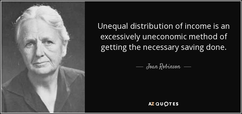 Unequal distribution of income is an excessively uneconomic method of getting the necessary saving done. - Joan Robinson