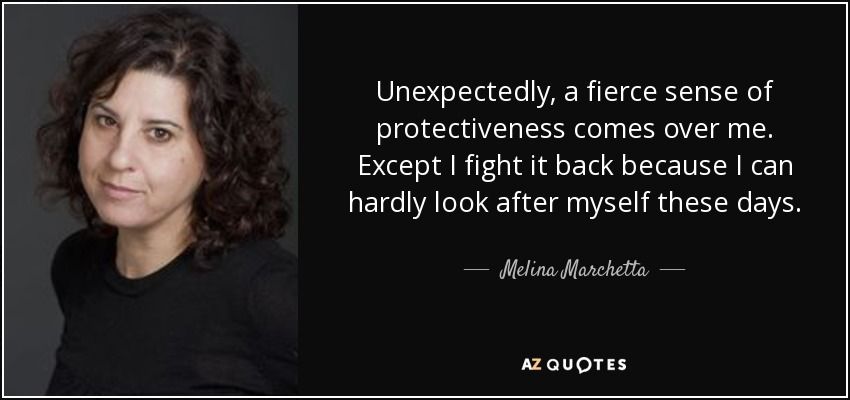 Unexpectedly, a fierce sense of protectiveness comes over me. Except I fight it back because I can hardly look after myself these days. - Melina Marchetta