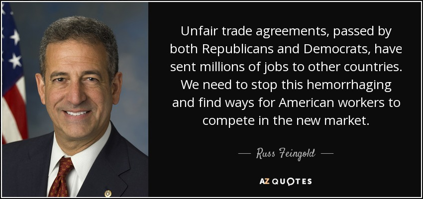 Unfair trade agreements, passed by both Republicans and Democrats, have sent millions of jobs to other countries. We need to stop this hemorrhaging and find ways for American workers to compete in the new market. - Russ Feingold