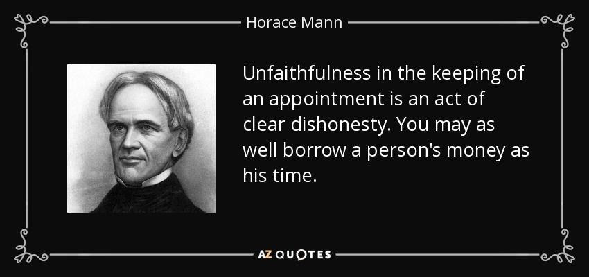 Unfaithfulness in the keeping of an appointment is an act of clear dishonesty. You may as well borrow a person's money as his time. - Horace Mann