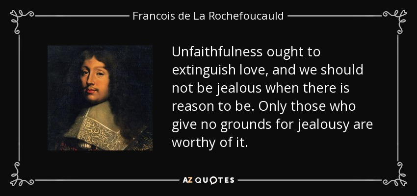 Unfaithfulness ought to extinguish love, and we should not be jealous when there is reason to be. Only those who give no grounds for jealousy are worthy of it. - Francois de La Rochefoucauld