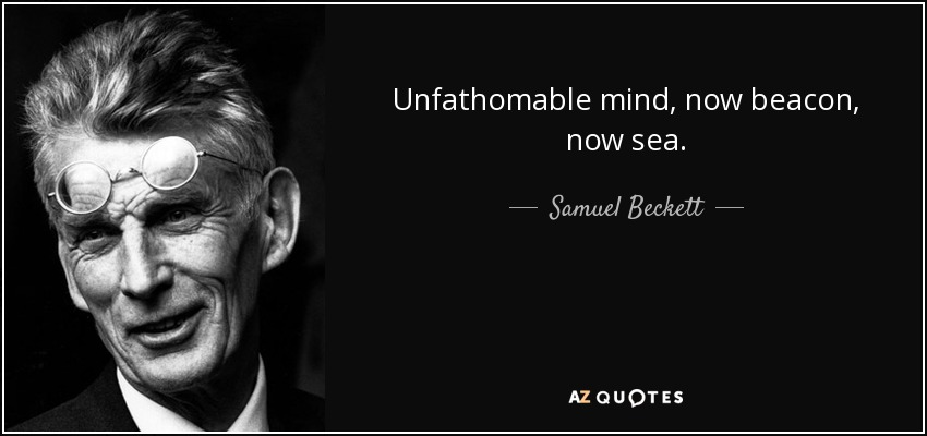 Unfathomable mind, now beacon, now sea. - Samuel Beckett