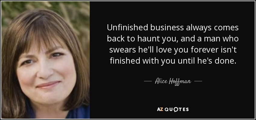 Unfinished business always comes back to haunt you, and a man who swears he'll love you forever isn't finished with you until he's done. - Alice Hoffman