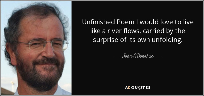 Unfinished Poem I would love to live like a river flows, carried by the surprise of its own unfolding. - John O'Donohue
