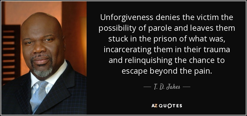 Unforgiveness denies the victim the possibility of parole and leaves them stuck in the prison of what was, incarcerating them in their trauma and relinquishing the chance to escape beyond the pain. - T. D. Jakes