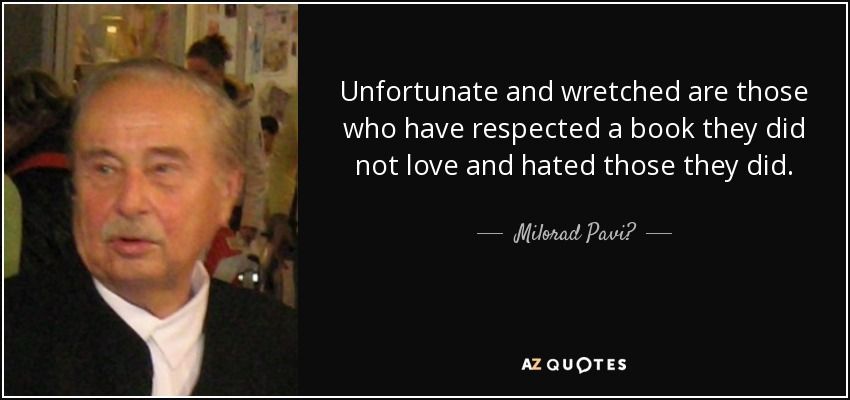 Unfortunate and wretched are those who have respected a book they did not love and hated those they did. - Milorad Pavić
