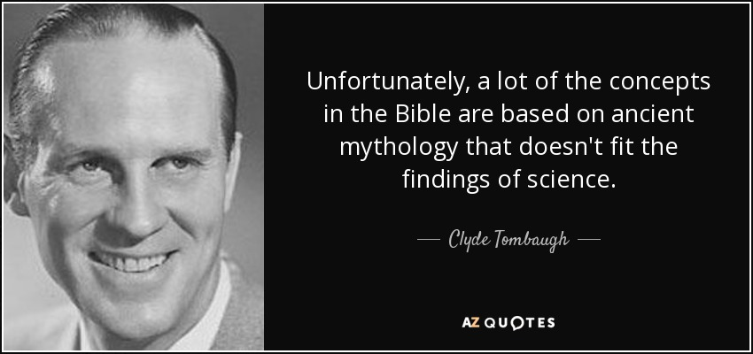 Unfortunately, a lot of the concepts in the Bible are based on ancient mythology that doesn't fit the findings of science. - Clyde Tombaugh