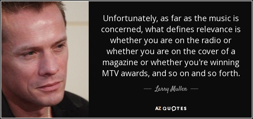 Unfortunately, as far as the music is concerned, what defines relevance is whether you are on the radio or whether you are on the cover of a magazine or whether you're winning MTV awards, and so on and so forth. - Larry Mullen, Jr.