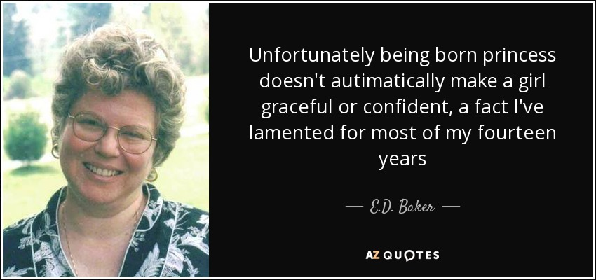 Unfortunately being born princess doesn't autimatically make a girl graceful or confident, a fact I've lamented for most of my fourteen years - E.D. Baker