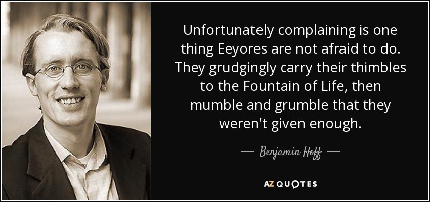 Unfortunately complaining is one thing Eeyores are not afraid to do. They grudgingly carry their thimbles to the Fountain of Life, then mumble and grumble that they weren't given enough. - Benjamin Hoff