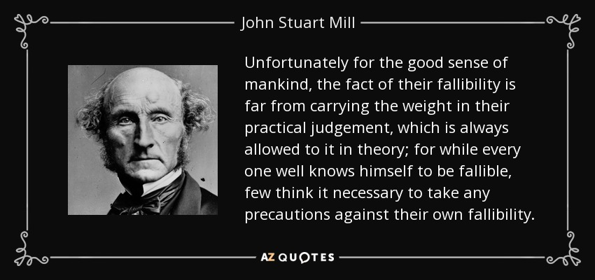 Unfortunately for the good sense of mankind, the fact of their fallibility is far from carrying the weight in their practical judgement, which is always allowed to it in theory; for while every one well knows himself to be fallible, few think it necessary to take any precautions against their own fallibility. - John Stuart Mill