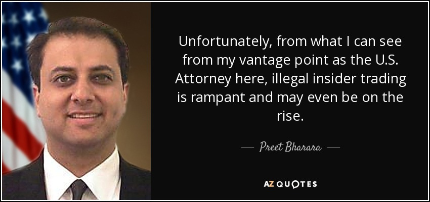Unfortunately, from what I can see from my vantage point as the U.S. Attorney here, illegal insider trading is rampant and may even be on the rise. - Preet Bharara