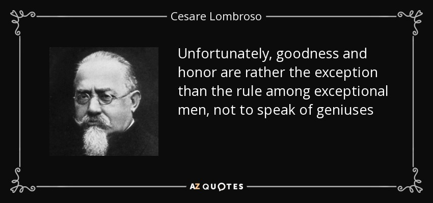 Unfortunately, goodness and honor are rather the exception than the rule among exceptional men, not to speak of geniuses - Cesare Lombroso