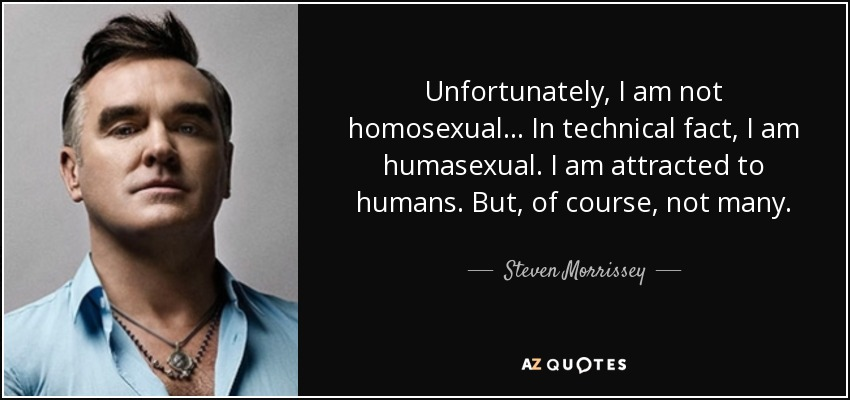 Unfortunately, I am not homosexual... In technical fact, I am humasexual. I am attracted to humans. But, of course, not many. - Steven Morrissey