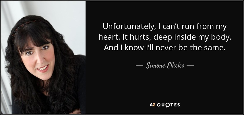 Unfortunately, I can't run from my heart. It hurts, deep inside my body. And I know I'll never be the same. - Simone Elkeles
