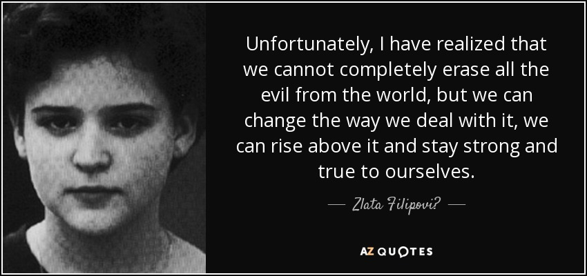 Unfortunately, I have realized that we cannot completely erase all the evil from the world, but we can change the way we deal with it, we can rise above it and stay strong and true to ourselves. - Zlata Filipović