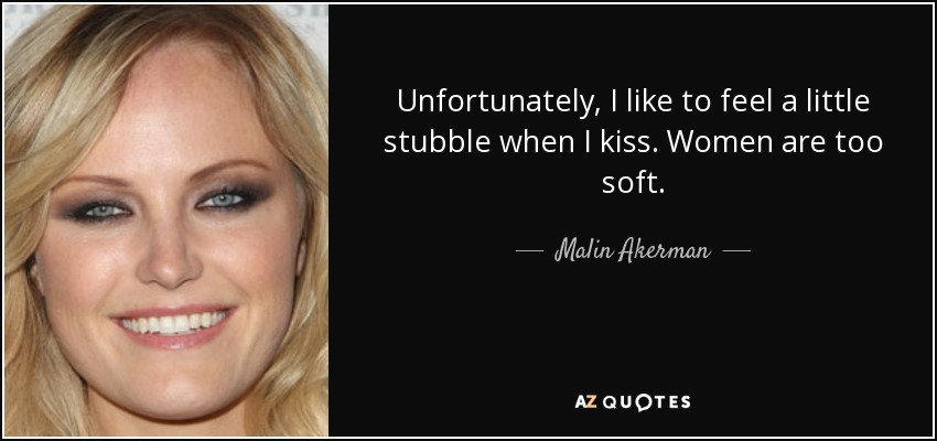 Unfortunately, I like to feel a little stubble when I kiss. Women are too soft. - Malin Akerman