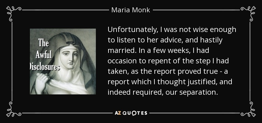 Unfortunately, I was not wise enough to listen to her advice, and hastily married. In a few weeks, I had occasion to repent of the step I had taken, as the report proved true - a report which I thought justified, and indeed required, our separation. - Maria Monk