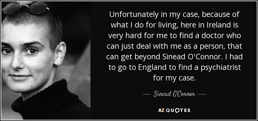 Unfortunately in my case, because of what I do for living, here in Ireland is very hard for me to find a doctor who can just deal with me as a person, that can get beyond Sinead O'Connor. I had to go to England to find a psychiatrist for my case. - Sinead O'Connor