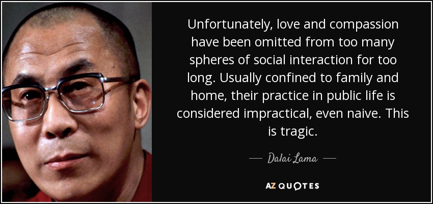 Unfortunately, love and compassion have been omitted from too many spheres of social interaction for too long. Usually confined to family and home, their practice in public life is considered impractical, even naive. This is tragic. - Dalai Lama