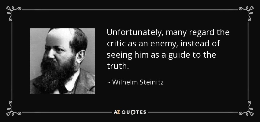 Unfortunately, many regard the critic as an enemy, instead of seeing him as a guide to the truth. - Wilhelm Steinitz