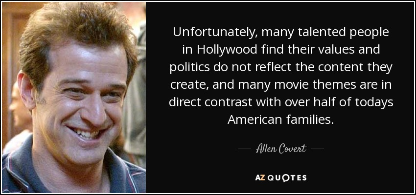 Unfortunately, many talented people in Hollywood find their values and politics do not reflect the content they create, and many movie themes are in direct contrast with over half of todays American families. - Allen Covert