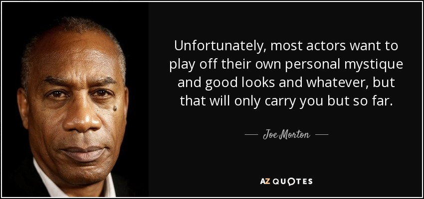 Unfortunately, most actors want to play off their own personal mystique and good looks and whatever, but that will only carry you but so far. - Joe Morton