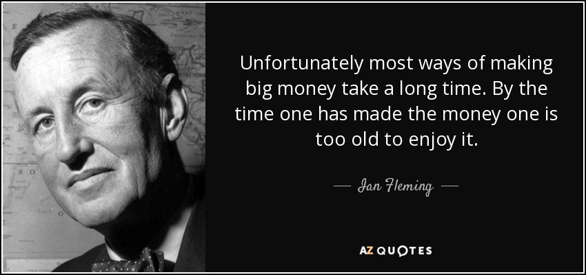 Unfortunately most ways of making big money take a long time. By the time one has made the money one is too old to enjoy it. - Ian Fleming