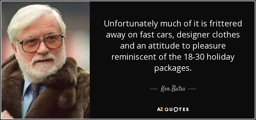 Unfortunately much of it is frittered away on fast cars, designer clothes and an attitude to pleasure reminiscent of the 18-30 holiday packages. - Ken Bates
