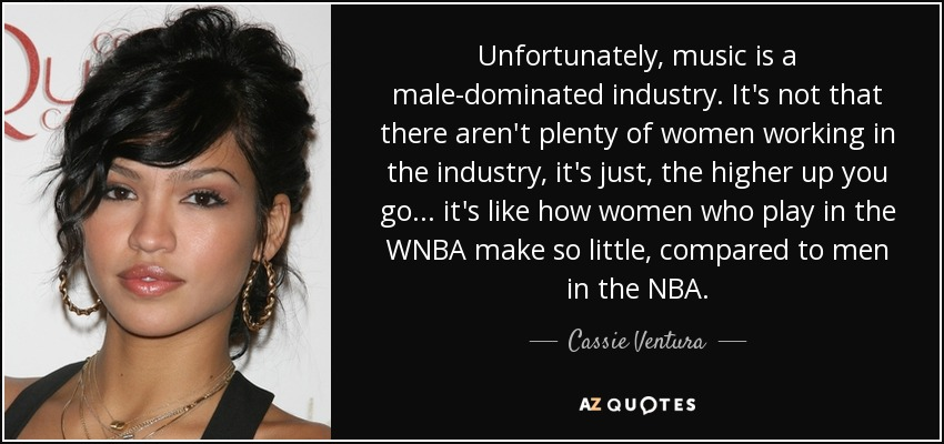 Unfortunately, music is a male-dominated industry. It's not that there aren't plenty of women working in the industry, it's just, the higher up you go... it's like how women who play in the WNBA make so little, compared to men in the NBA. - Cassie Ventura