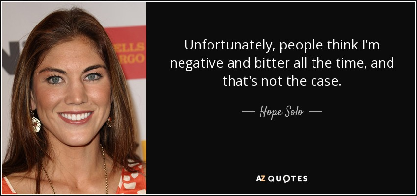 Image of: Motivational Quotes Unfortunately People Think Im Negative And Bitter All The Time And Thats Az Quotes Hope Solo Quote Unfortunately People Think Im Negative And Bitter