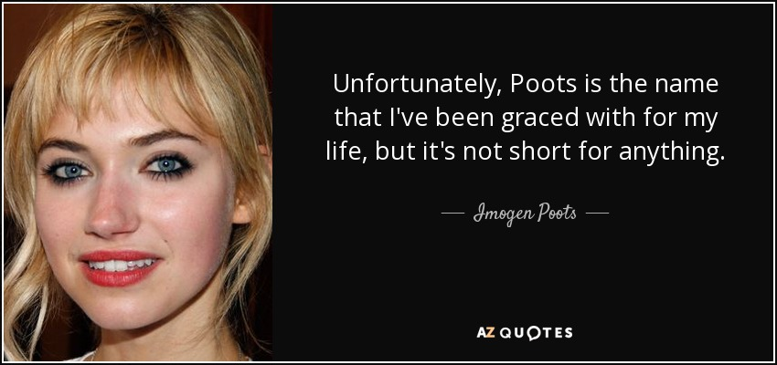 Unfortunately, Poots is the name that I've been graced with for my life, but it's not short for anything. - Imogen Poots