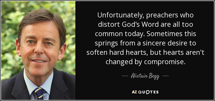 Unfortunately, preachers who distort God's Word are all too common today. Sometimes this springs from a sincere desire to soften hard hearts, but hearts aren't changed by compromise. - Alistair Begg
