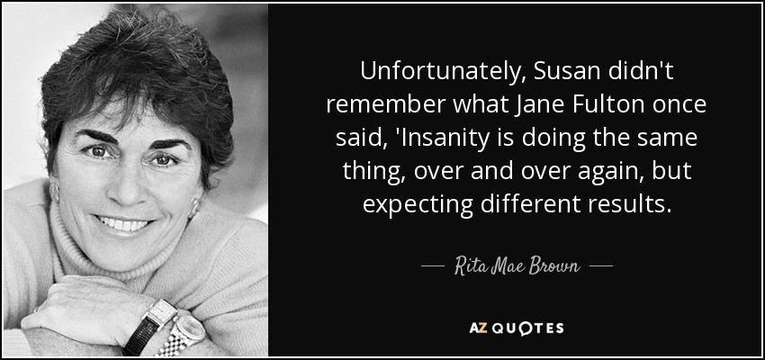 Unfortunately, Susan didn't remember what Jane Fulton once said, 'Insanity is doing the same thing, over and over again, but expecting different results. - Rita Mae Brown